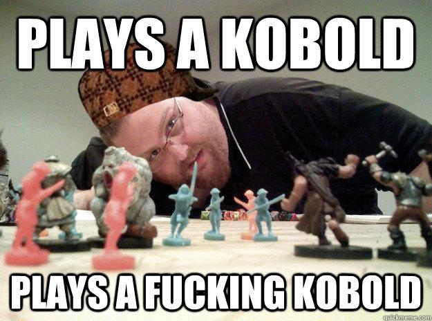Plays a kobold Plays a fucking kobold  Scumbag Dungeons and Dragons Player