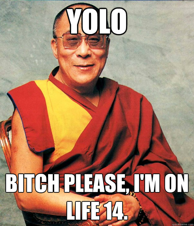YOLO Bitch Please, I'm on life 14.  Dalai Lama