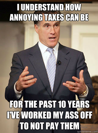 I understand how annoying taxes can be For the past 10 years i've worked my ass off to not pay them - I understand how annoying taxes can be For the past 10 years i've worked my ass off to not pay them  Relatable Romney