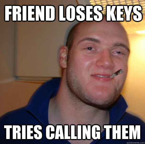 Friend loses keys tries calling them - Friend loses keys tries calling them  Good 10 Guy Greg