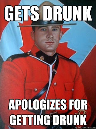 Gets Drunk Apologizes for getting drunk  Overly Apologetic Canadian