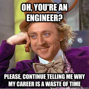 Oh, You're an engineer? Please, continue telling me why my career is a waste of time - Oh, You're an engineer? Please, continue telling me why my career is a waste of time  Creepy Wonka