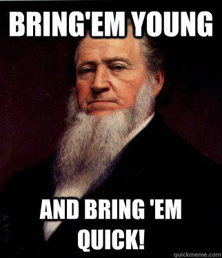 Bring'em Young And bring 'em quick!