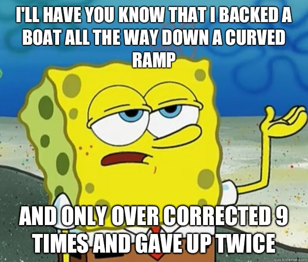 I'll have you know that I backed a boat all the way down a curved ramp And only over corrected 9 times and gave up twice - I'll have you know that I backed a boat all the way down a curved ramp And only over corrected 9 times and gave up twice  Tough Spongebob
