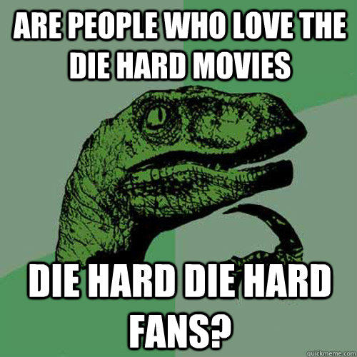 Are people who love the Die Hard movies Die hard die hard fans? - Are people who love the Die Hard movies Die hard die hard fans?  Philosoraptor