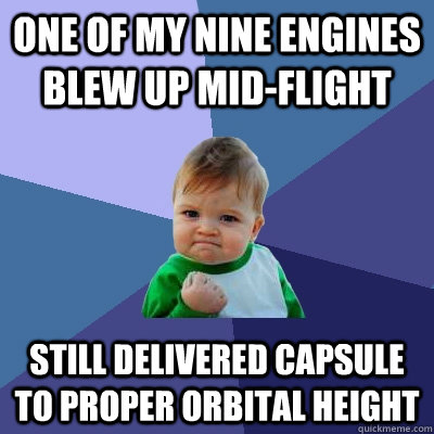 One of my nine engines blew up mid-flight Still delivered capsule to proper orbital height - One of my nine engines blew up mid-flight Still delivered capsule to proper orbital height  Success Kid