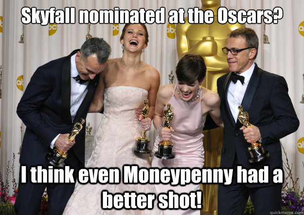 Skyfall nominated at the Oscars? I think even Moneypenny had a better shot!