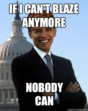If I can't blaze anymore  Nobody can  - If I can't blaze anymore  Nobody can   Scumbag Obama