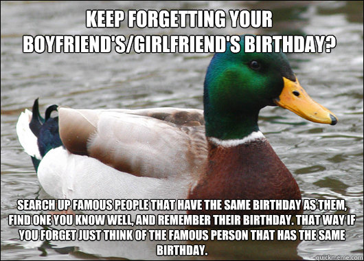 Keep forgetting your boyfriend's/girlfriend's birthday? Search up famous people that have the same birthday as them, find one you know well, and remember their birthday. That way if you forget just think of the famous person that has the same birthday. - Keep forgetting your boyfriend's/girlfriend's birthday? Search up famous people that have the same birthday as them, find one you know well, and remember their birthday. That way if you forget just think of the famous person that has the same birthday.  Actual Advice Mallard