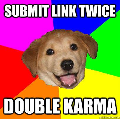 submit link twice double karma - submit link twice double karma  Advice Dog