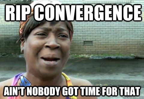 RIP Convergence Ain't Nobody Got Time for that