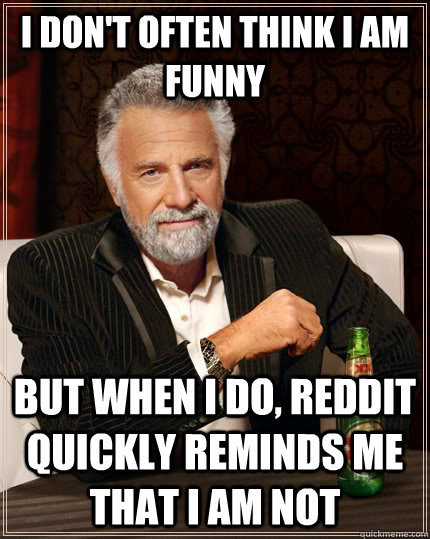 I don't often think i am funny but when I do, reddit quickly reminds me that i am not - I don't often think i am funny but when I do, reddit quickly reminds me that i am not  The Most Interesting Man In The World
