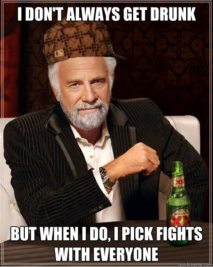 I don't always get drunk but when I do, i pick fights with everyone