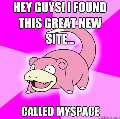Hey Guys! I found this great new site...  Called myspace  - Hey Guys! I found this great new site...  Called myspace   Slowpoke