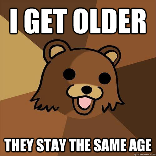 I get older They stay the same age - I get older They stay the same age  Pedobear