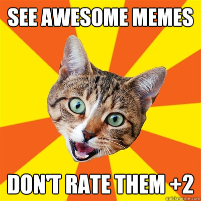 see awesome memes don't rate them +2  Bad Advice Cat