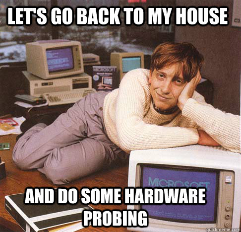 let's go back to my house and do some hardware probing - let's go back to my house and do some hardware probing  Dreamy Bill Gates