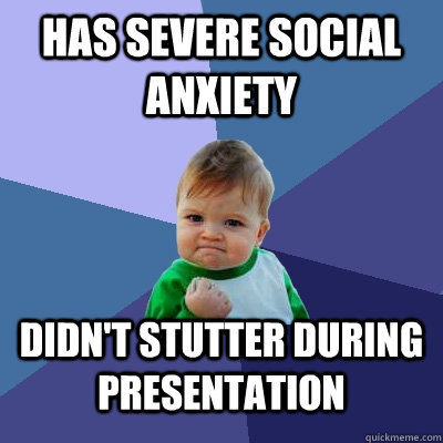 Has severe social anxiety Didn't stutter during presentation - Has severe social anxiety Didn't stutter during presentation  Success Kid