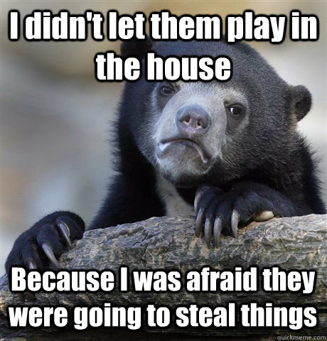 I didn't let them play in the house Because I was afraid they were going to steal things - I didn't let them play in the house Because I was afraid they were going to steal things  Confession Bear
