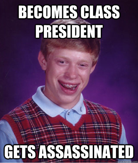 becomes class president  gets assassinated  - becomes class president  gets assassinated   Bad Luck Brian