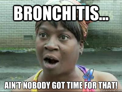 39f132701e0e5c328d694101f67618f79721c58a25b18f5e50dfd3fb35f4bed0 bronchitis ain't nobody got time for that! no time sweet