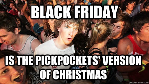 Black Friday is the pickpockets' version of christmas - Black Friday is the pickpockets' version of christmas  Sudden Clarity Clarence
