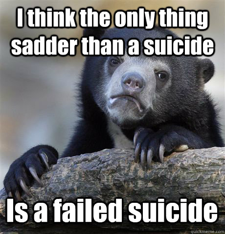 I think the only thing sadder than a suicide  Is a failed suicide - I think the only thing sadder than a suicide  Is a failed suicide  Confession Bear