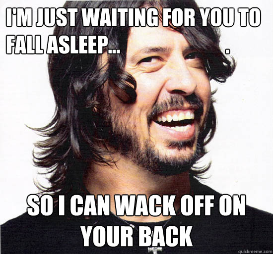 I'm just waiting for you to fall asleep...                           . So I can wack off on your back - I'm just waiting for you to fall asleep...                           . So I can wack off on your back  Good Guy Dave Grohl