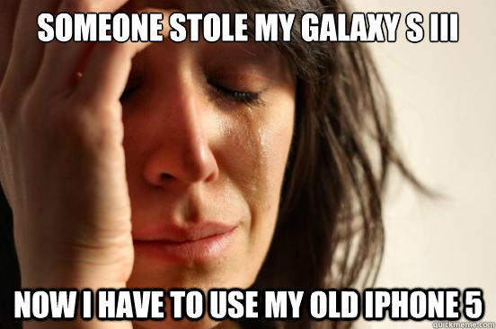 Someone stole my Galaxy S III Now I have to use my old iphone 5 - Someone stole my Galaxy S III Now I have to use my old iphone 5  First World Problems