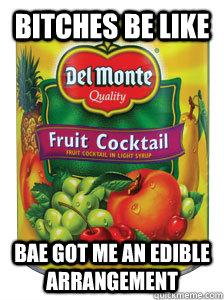 39f896a6b158ca2729713a76ffad7410234b308597b2edbc7d4e974aaefeb872 bitches be like bae got me an edible arrangement imdoneforlife,Edible Arrangements Meme