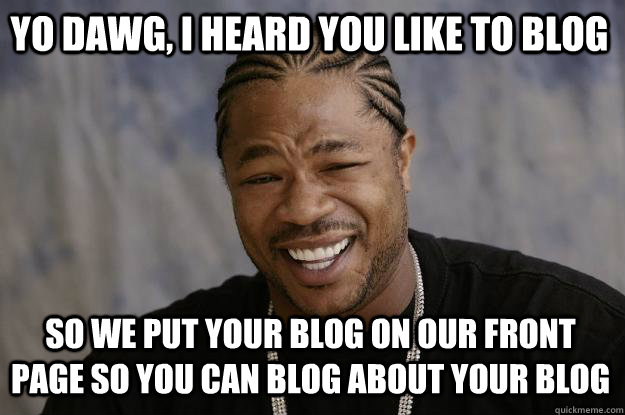 Yo Dawg, I heard you like to blog so we put your blog on our front page so you can blog about your blog - Yo Dawg, I heard you like to blog so we put your blog on our front page so you can blog about your blog  Xzibit meme