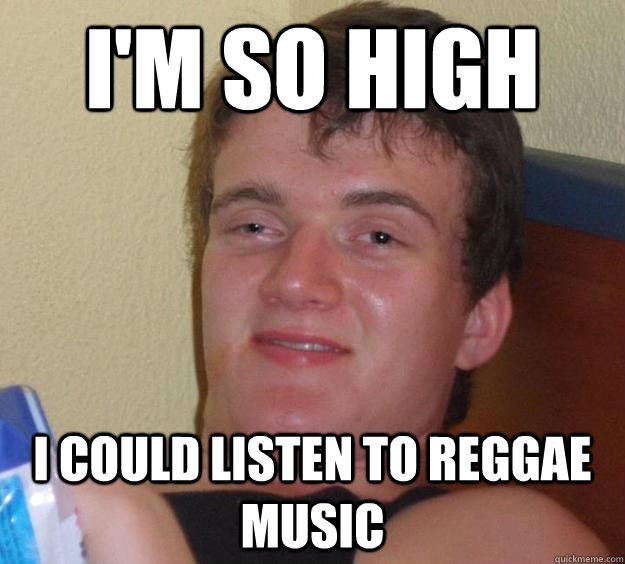 I'm so high I could listen to reggae music - I'm so high I could listen to reggae music  10 Guy