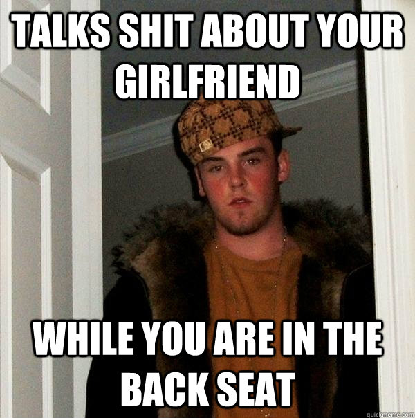 Talks shit about your girlfriend  while you are in the back seat - Talks shit about your girlfriend  while you are in the back seat  Scumbag Steve