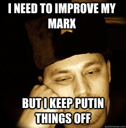 I need to improve my Marx but I keep Putin things off