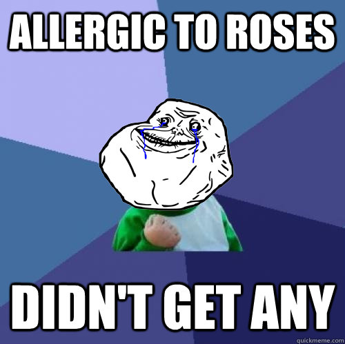 allergic to roses didn't get any - allergic to roses didn't get any  Forever Alone Success Kid