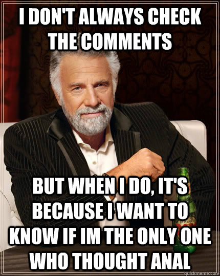 I don't always check the comments But when I do, it's because i want to know if im the only one who thought anal - I don't always check the comments But when I do, it's because i want to know if im the only one who thought anal  The Most Interesting Man In The World