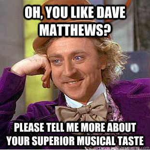 Oh, you like dave matthews? Please tell me more about your superior musical taste   Condescending Wonka