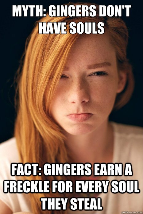 Myth: Gingers don't have souls    Fact: Gingers earn a freckle for every soul they steal   Ginger Myths