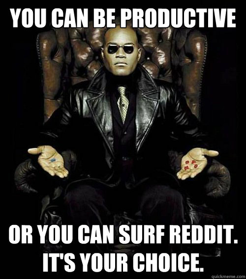 You can be productive or you can surf reddit.   It's Your choice.