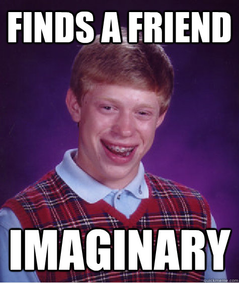 Finds a friend Imaginary - Finds a friend Imaginary  Bad Luck Brian