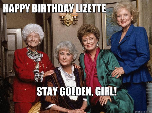 Happy Birthday Lizette Stay golden, girl!  golden girls