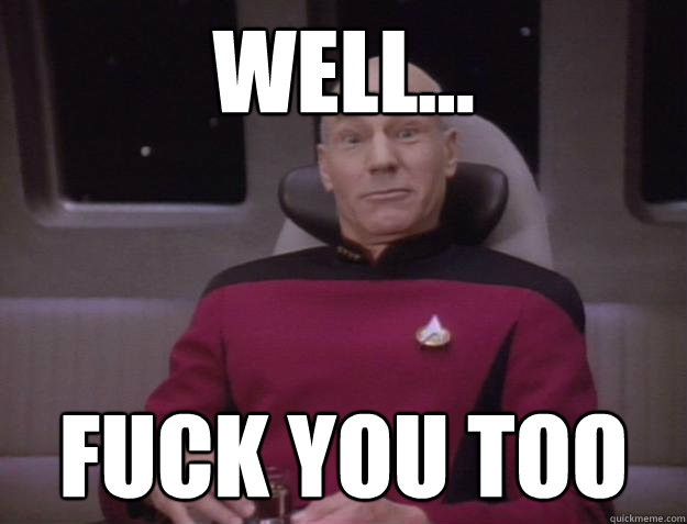 Well... FUCK YOU TOO - Well... FUCK YOU TOO  Derp Captain Picard