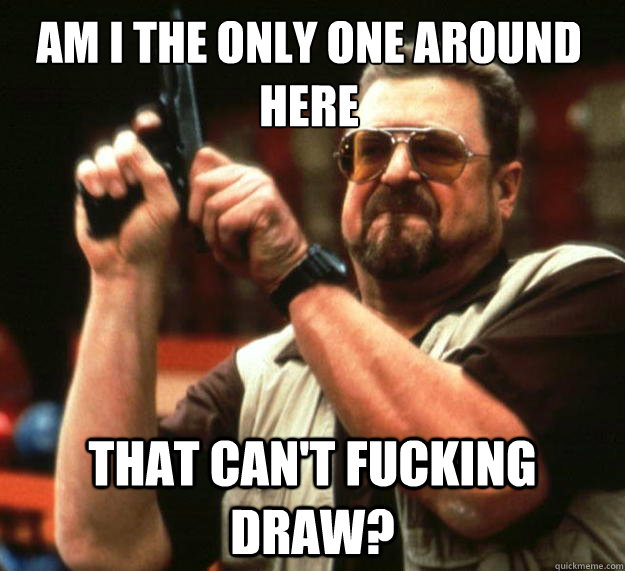 Am I the only one around here that can't fucking draw? - Am I the only one around here that can't fucking draw?  Walter