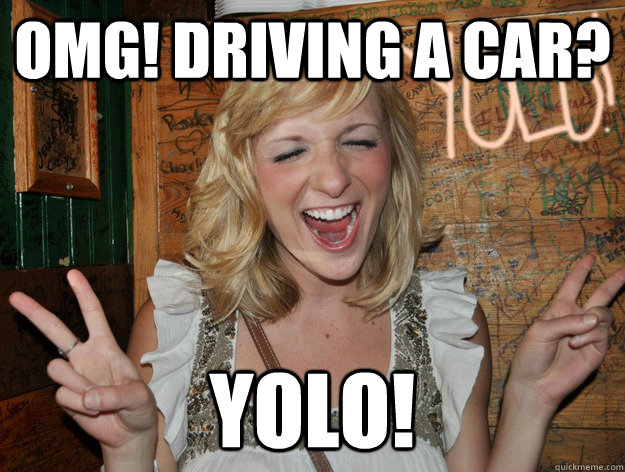 omg! driving a car? yolo! - omg! driving a car? yolo!  Yolo Girl