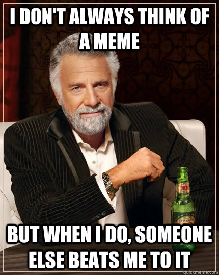 I don't always think of a meme but when I do, Someone else beats me to it - I don't always think of a meme but when I do, Someone else beats me to it  The Most Interesting Man In The World