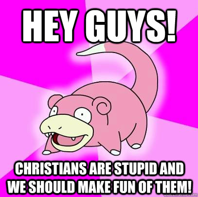 hey guys! Christians are stupid and we should make fun of them!  Slowpoke