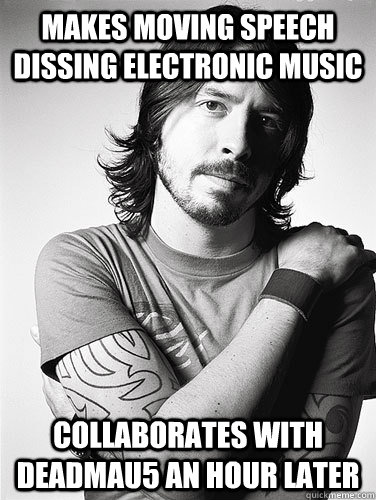 makes moving speech dissing electronic music collaborates with deadmau5 an hour later  Scumbag Dave Grohl