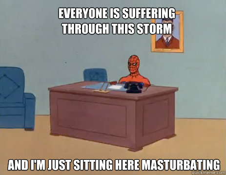 Everyone is suffering through this storm And i'm just sitting here masturbating - Everyone is suffering through this storm And i'm just sitting here masturbating  masturbating spiderman