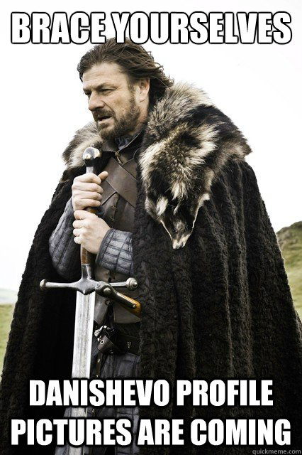 BRACE YOURSELVES  danishevo profile pictures are coming