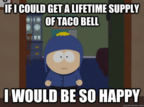 if I could get a lifetime supply of Taco Bell i would be so happy - if I could get a lifetime supply of Taco Bell i would be so happy  Craig would be so happy